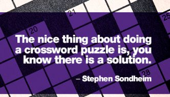 """""""The nice thing about doing a crossword puzzle is, you know there is a solution."""" –Stephen Sondheim"""